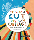 If You Can Cut, You Can Collage: From Paper Scraps to Works of Art Cover Image