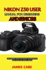Nikon Z50 User Manual for Beginners and seniors: The Ultimate Step-by-Step Manual for Getting the Most from Your Digital Camera Cover Image
