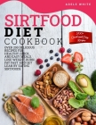 Sirtfood Diet Cookbook: Over 200 Delicious Recipes For Healthy, Quick, And Easy Meals. Lose Weight, Burn Fat Fast And Get Lean By Eating Sirtf Cover Image