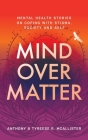 Mind Over Matter: Mental Health Stories on Coping with Stigma, Society and Self Cover Image