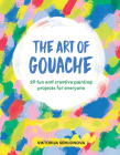 The Art of Gouache: 20 Fun and Creative Painting Projects for Everyone Cover Image