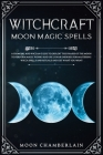 Witchcraft Moon Magic Spells: A Grimoire and Wiccan Guide to Exploit the Phases of the Moon to Perform Magic Works and Use Lunar Energies for Master Cover Image