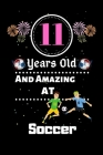 11 Years Old and Amazing At Soccer: Best Appreciation gifts notebook, Great for 11 years Soccer Appreciation/Thank You/ Birthday & Christmas Gifts Cover Image