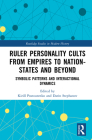 Ruler Personality Cults from Empires to Nation-States and Beyond: Symbolic Patterns and Interactional Dynamics (Routledge Studies in Modern History) Cover Image