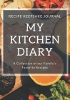 My Kitchen Diary: Recipe Keepsake Journal: A Collection of Our Family's Favorite Recipes. Blank Recipe Journal To Write All Your Favorit Cover Image