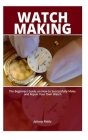 Watch Making: The Beginners Guide on How to Successfully Make and Repair Your Own Watch Cover Image
