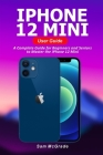 iPhone 12 Mini User Guide: A Complete Guide for Beginners and Seniors to Master the iPhone 12 Mini Cover Image
