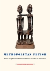 Metropolitan Fetish: African Sculpture and the Imperial French Invention of Primitive Art Cover Image