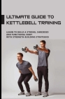 Ultimate Guide To Kettlebell Training: Learn To Build A Strong, Shredded And Functional Body With Strength-Building Strategies: Kettlebell Sport Cover Image