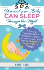 You And Your Baby Can Sleep Through The Night: A Step by Step Manual for Exhausted Parents on How to Train Your Baby to Sleep Every Single Night in 7 Cover Image