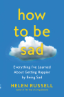 How to Be Sad: Everything I've Learned About Getting Happier by Being Sad Cover Image