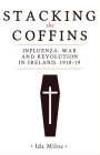 Stacking the Coffins: Influenza, War and Revolution in Ireland, 1918-19 Cover Image