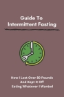 Guide To Intermittent Fasting: How I Lost Over 80 Pounds And Kept It Off Eating Whatever I Wanted: How Can I Lose Weight Fast Cover Image