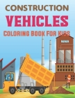 Construction Vehicles Coloring Book for Kids: The Construction Coloring Book 50 Designs of Big Trucks, Cranes, Tractors, Diggers and More. Cover Image