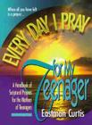 Everyday I Pray for My Teenager: When All You Have Left Is Prayer...a Handbook of Scriptural Prayers for the Mothers of Teenagers Cover Image