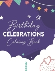 Birthday Celebrations Coloring Book: Coloring Pages For Kids And Adults, A Birthday-Themed Illustrations And Designs Collection To Color Cover Image