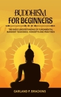 Buddhism For Beginners: The Basic Understanding Of Fundamental Buddhist Teachings, Concepts And Practises Cover Image