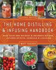 The Home Distilling and Infusing Handbook, Second Edition: Make Your Own Whiskey & Bourbon Blends, Infused Spirits, Cordials & Liqueurs Cover Image