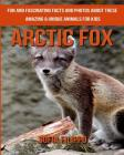 Arctic Fox: Fun and Fascinating Facts and Photos about These Amazing & Unique Animals for Kids Cover Image