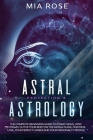 Astral Projection & Astrology: The Complete Beginners Guide to Zodiac Signs, How to Travel out Of Your Body On The Astral Plane, Find True Love, Your Cover Image