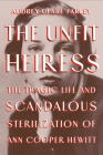 The Unfit Heiress: The Tragic Life and Scandalous Sterilization of Ann Cooper Hewitt Cover Image