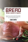Bread Machine Cookbook for Beginners: Enjoy Your Homemade Bread With Tasty And Mouthwatering Recipes For Your Bread Machine Cover Image