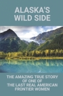 Alaska's Wild Side: The Amazing True Story Of One Of The Last Real American Frontier Women: History Of Alaska Cover Image