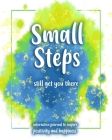 Small Steps still get you there: An interactive workbook for self-exploration, positivity and inspiration - filled with inspiring questions and writin Cover Image