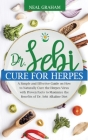 Dr. Sebi Cure for Herpes: A Simple and Effective Guide on How to Naturally Cure the Herpes Virus with Proven Facts to Maximize the Benefits of D Cover Image