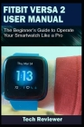 Fitbit Versa 2 User Manual: The Beginner's Guide to Operate Your Smartwatch Like A Pro Cover Image