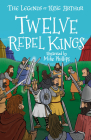 The Legends of King Arthur: Twelve Rebel Kings Cover Image