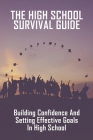 The High School Survival Guide: Building Confidence And Setting Effective Goals In High School: How To Survive High School Cover Image