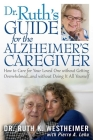 Dr Ruth's Guide for the Alzheimer's Caregiver: How to Care for Your Loved One Without Getting Overwhelmed...and Without Doing It All Yourself Cover Image