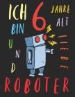 Ich bin 6 Jahre alt und liebe Roboter: Das Malbuch für Kinder, die Roboter lieben Cover Image