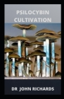 Psilocybin Cultivation: Grower's Guide To Psilocybin Cultivation Cover Image
