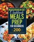 Mediterranean Diet Cookbook Meals Prep for Beginners: 200 Breakfast, Brunch, Lunch and Dinner Selected Recipes for Burn Fat and Weight loss to Prepare Cover Image