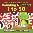 Pre K Math Workbook: Counting Numbers 1 to 50 (Baby Professor Learning Books) Cover Image