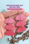 Creative Polymer Clay Crafting Ideas: Polymer Clay Ideas to Craft and Enjoy Together: Polymer Clay Ideas For Kids Cover Image