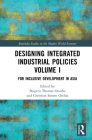 Designing Integrated Industrial Policies Volume I: For Inclusive Development in Asia (Routledge Studies in the Modern World Economy) Cover Image