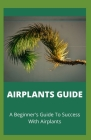 Airplants Guide: A Beginner's Guide To Success With Airplants Cover Image
