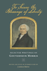 To Secure the Blessings of Liberty: Selected Writings of Gouverneur Morris Cover Image