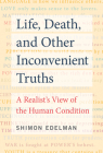 Life, Death, and Other Inconvenient Truths: A Realist's View of the Human Condition Cover Image