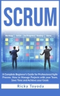 Scrum: A Complete Beginner's Guide for Professional Agile Process. How to Manage Projects with Your Team, Save Time and Achie Cover Image