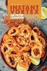 Instant Vortex Air Fryer Cookbook: Mouthwatering and Effortlessly Air Fryer Recipes That Your Whole Family Will Love Cover Image