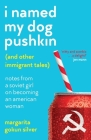 I Named My Dog Pushkin (And Other Immigrant Tales): Notes From a Soviet Girl on Becoming an American Woman Cover Image