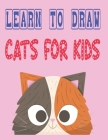 learn to draw cats for kids: how to draw cute animals how to draw for kids step by step draw easy techniques 100 page 8.5 x 0.3 x 11 inches Cover Image