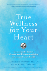 True Wellness for Your Heart: Combine the Best of Western and Eastern Medicine for Optimal Heart Health Cover Image