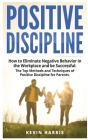 Positive Discipline: How to Eliminate Negative Behavior in the Workplace and be Successful: The Top Methods and Techniques of Positive Disc Cover Image