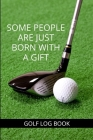 Some People Are Just Born With A Gift - Golf Log Book: Small green Golfing Quotes Logbook With Scorecard Template Like Tracking Sheets, Yardage Pages Cover Image