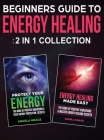 Beginner's Guide To Energy Healing: Protect Your Energy & Energy Healing Made Easy 2 in 1 Collection Cover Image